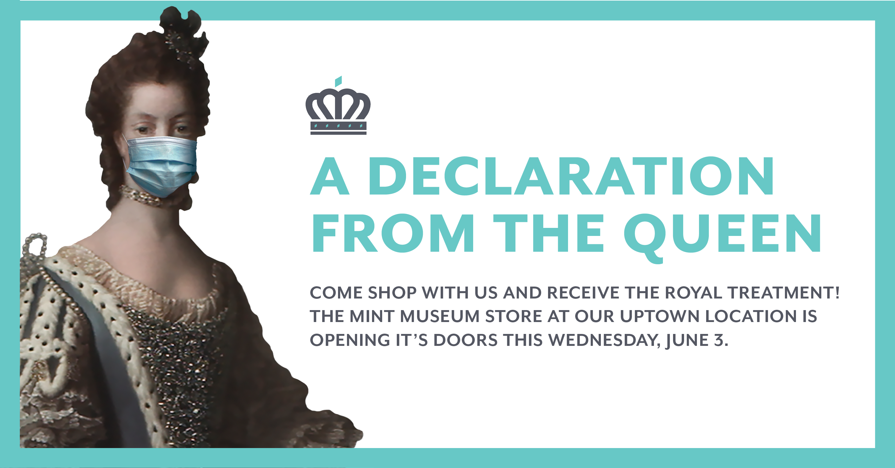 "An image of queen Charlotte wearing a face mask accompanied by a ""Declaration from the queen"" announcing that the store at Mint Museum Uptown will be reopening June 3, 2020,"